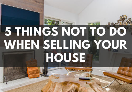 5 Things NOT To Do When Selling Your House
